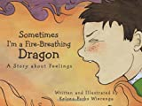 Sometimes I'm a Fire-Breathing Dragon: A Story about Feelings
