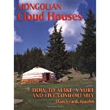Mongolian Cloud Houses: How to Make a Yurt and Live Comfortably ~ Dan Frank Kuehn