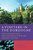 A Vineyard in the Dordogne - How an English Family Made Their Dream of Wine, Good Food and Sunshine Come True