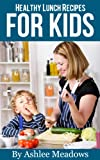 Healthy Lunch Recipes For Kids: Quick & Easy Meals For Healthy Children, Parenting Has Never Been More Easy. (Healthy Recipes For Kids Book 2)