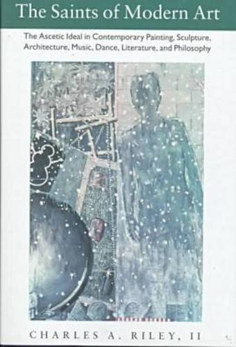 The Saints of Modern Art: The Ascetic Ideal in Contemporary Painting, Sculpture, Architecture, Music, Dance, Literature,