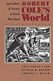 img - for Robert Cole's World: Agriculture and Society in Early Maryland (Published for the Omohundro Institute of Early American History and Culture, Williamsburg, Virginia) book / textbook / text book