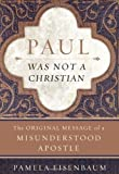 img - for Paul Was Not a Christian: The Original Message of a Misunderstood Apostle 1st (first) Edition by Eisenbaum, Pamela published by HarperOne (2009) book / textbook / text book