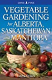 Vegetable Gardening for Alberta, Saskatchewan and Manitoba