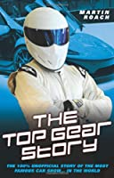 The Top Gear Story: The 100% Unofficial Story of the Most Famous Car Show . . . in the World