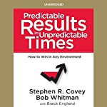 Predictable Results in Unpredictable Times | Bob Whitman,Breck England,Stephen R. Covey