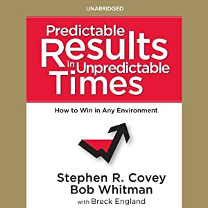 Predictable Results in Unpredictable Times | [Bob Whitman, Breck England, Stephen R. Covey]
