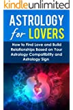 Astrology For Lovers: How to Find Love and Build Relationships Based on Your Astrology Compatibility and Astrology Sign (Understanding Astrology, Astrology ... Zodiac Lovers, Love and Astrological Signs)