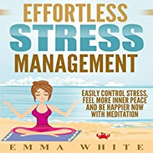 Effortless Stress Management: Easily Control Stress, Feel More Inner Peace and Be Happier Now with Meditation Speech by Emma White Narrated by  SereneDream Studios