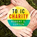Toxic Charity: How Churches and Charities Hurt Those They Help (And How to Reverse It) Audiobook by Robert D. Lupton Narrated by Patrick Lawlor