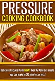 Pressure Cooking Cookbook: Delicious Recipes Made NOW! Over 35 Delicious Meals You Can Make in 30 Minutes or Less!