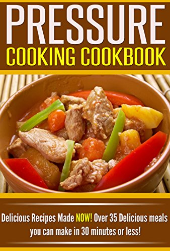 Pressure Cooking Cookbook: Delicious Recipes Made NOW! Over 35 Delicious Meals You Can Make in 30 Minutes or Less! by Angie Williams