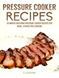 Pressure Cooker Recipes: 25 mouth watering pressure cooker recipes for quick, stress free cooking