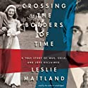 Crossing the Borders of Time: A True Story of War, Exile, and Love Reclaimed (       UNABRIDGED) by Leslie Maitland Narrated by Leslie Maitland