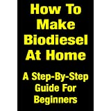 How To Make Your Own Biodiesel At Home Cheaply & Easily - A Step-By-Step Guide For Beginnersby Mark Tibbert