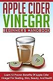 Apple Cider Vinegar Beginner s Guide - Learn 12 Proven Benefits of Apple Cider Vinegar for Healing, Skin, Beauty, and Health (ACV Guide, ACV Benefits, ... Vinegar, ACV For Health, ACV For Beauty)
