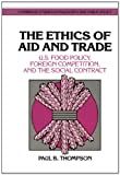 The Ethics of Aid and Trade: US Food Policy, Foreign Competition, and the Social Contract (Cambridge Studies in Philosophy and Public Policy) (0521414687) by Thompson, Paul B.