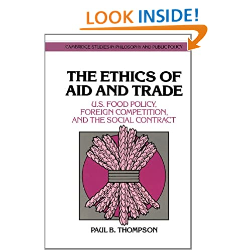 The Ethics of Aid and Trade: US Food Policy, Foreign Competition, and the Social Contract (Cambridge Studies in Philosophy and Public Policy) Paul B. Thompson