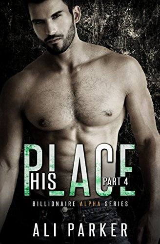 Ali Parker - His Place, Part 4: Billionaire Alpha Serial (Billionaire Alpha Series)