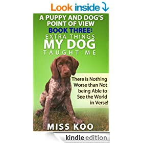 A Puppy and Dog's Point of View Book Three: Extra Things My Dog Taught Me: There is Nothing Worse than Not being Able to See the World in Verse!