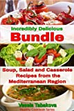 Incredibly Delicious Bundle: Family Favorite Soup, Salad and Casserole Recipes from the Mediterranean Region (Healthy Cookbook Series 14)