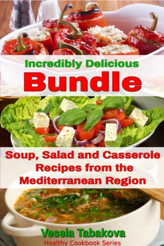 Incredibly Delicious Cookbooks Bundle: Easy Soup, Salad and Casserole Recipes from the Mediterranean Region (Healthy Cookbook Series 14) by Vesela Tabakova