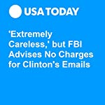 'Extremely Careless,' but FBI Advises No Charges for Clinton's Emails | David Jackson,Kevin Johnson