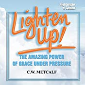 Lighten Up!: The Amazing Power of Grace Under Pressure | C. W. Metcalf