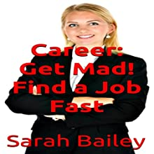 Career: Get Mad!: Find a Job Fast | Livre audio Auteur(s) : Sarah Bailey Narrateur(s) : Sangita Chauhan