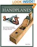 Woodworker's Guide to Handplanes: How to Choose, Set Up, and Master the Most Useful Planes for Today Workshop