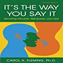 It's the Way You Say It - Second Edition: Becoming Articulate, Well-Spoken, and Clear Audiobook by Carol A Fleming PhD Narrated by Carol A Fleming PhD