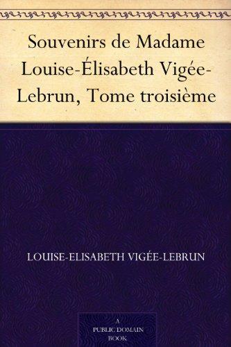 Louise-Elisabeth Vigée-Lebrun - Souvenirs de Madame Louise-Élisabeth Vigée-Lebrun, Tome troisième