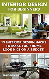 Interior Design For Beginners: 15 Interior Design Hacks To Make Your Home Look Nice On A Budget!: (DIY Projects, Do It Yourself Home Improvement, Interior ... (Home Improvement Books, Interior)