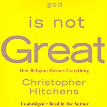 God Is Not Great: How Religion Poisons Everything Audiobook by Christopher Hitchens Narrated by Christopher Hitchens