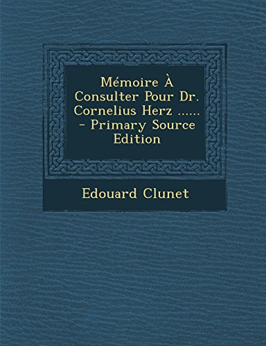 Memoire a Consulter Pour Dr. Cornelius Herz ...... - Primary Source Edition