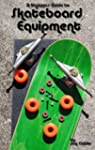 A Beginner's Guide to Skateboard Equi...