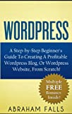 Wordpress: Your Step-by-Step Beginners Guide To Creating A Profitable Wordpress Blog, Or Wordpress Website, From Scratch! (Wordpress, How to set up a blog, Bluehost Book 1)