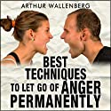 Best Techniques to Let Go of Anger Permanently (       UNABRIDGED) by Arthur Wallenberg Narrated by John Eastman