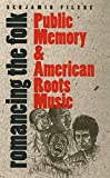 Romancing the Folk: Public Memory and American Roots Music (Cultural Studies of the United States)