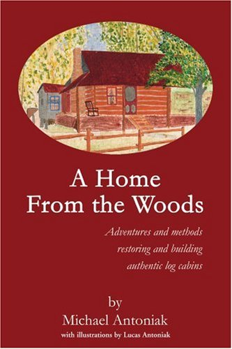 A Home From The Woods: Adventures And Methods Restoring And Building Authentic Log Cabins