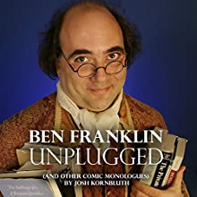 Ben Franklin: Unplugged: .... And Other Comic Monologues  by Josh Kornbluth Narrated by Josh Kornbluth