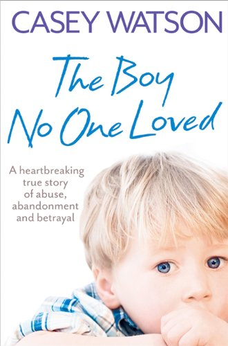 The Boy No One Loved: A Heartbreaking True Story of Abuse, A