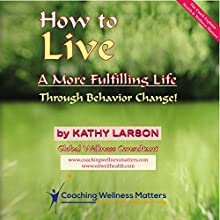 How to Live a More Fulfilling Life: Through Behavior Change (       UNABRIDGED) by Kathy Larson Narrated by Millian Quinteros