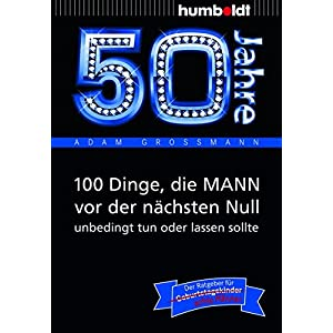 50 Jahre: 100 Dinge, die MANN vor der nächsten Null unbedingt tun oder lassen sollte: Der Ratgeber