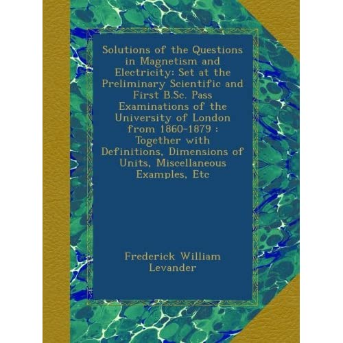 Solutions of the Questions in Magnetism and Electricity: Set at the Preliminary Scientific and First B.Sc. Pass Examinations of the University of ... of Units, Miscellaneous Examples, Etc Frederick William Levander