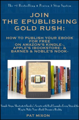 Join the ePublishing Gold Rush: How to Create, Write, Format, Publish and Sell Your eBook for FREE on Amazon's Kindle, Apple's iBookstore, and Barnes & Noble's Nook
