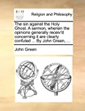 The sin against the Holy Ghost. A sermon, wherein the opinions generally receiv'd concerning it are clearly confuted ... By John Green, ... (1170109268) by Green, John