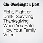 Fight, Flight or Drink: Surviving Thanksgiving When You Hate How Your Family Voted | Maura Judkis
