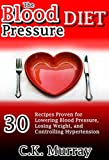 The Blood Pressure Diet: 30 Recipes Proven for Lowering Blood Pressure, Losing Weight, and Controlling Hypertension: (Dash Diet, Healthy Eating, Healthy ... Cookbook, Healthy Eating, Dash Diet)