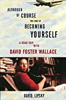 Although Of Course You End Up Becoming Yourself: A Road Trip with David Foster Wallace Front Cover